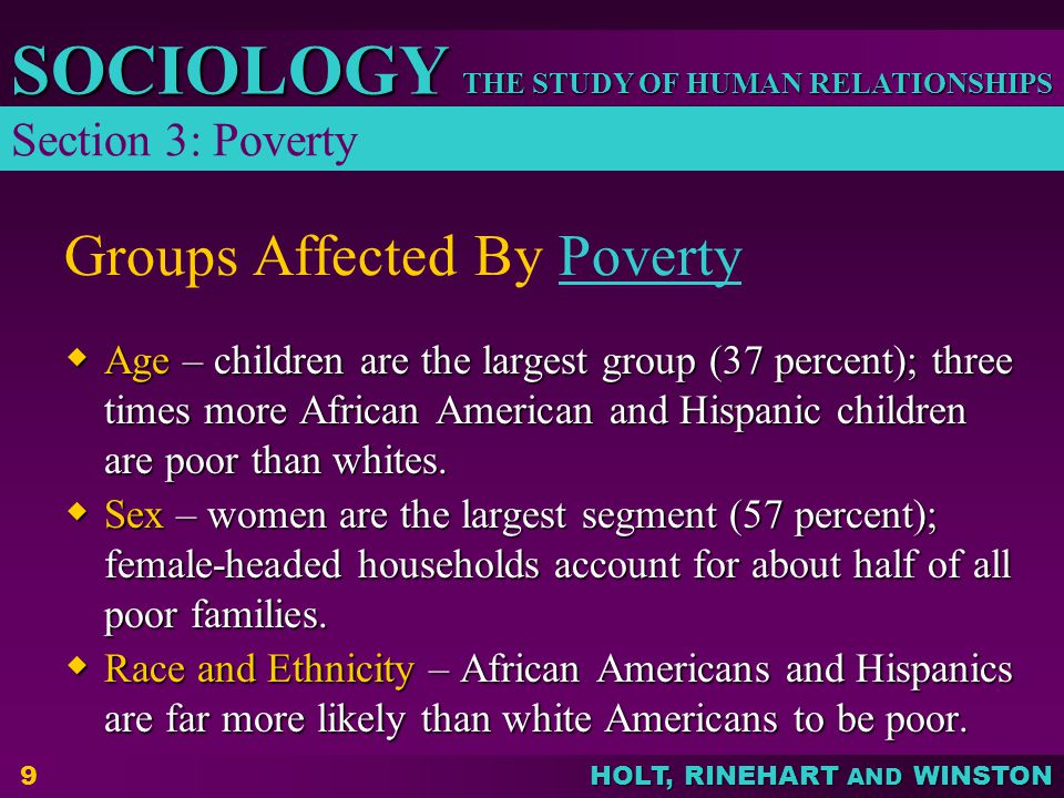 THE STUDY OF HUMAN RELATIONSHIPS SOCIOLOGY HOLT, RINEHART AND WINSTON 9 Groups Affected By PovertyPoverty  Age – children are the largest group (37 p
