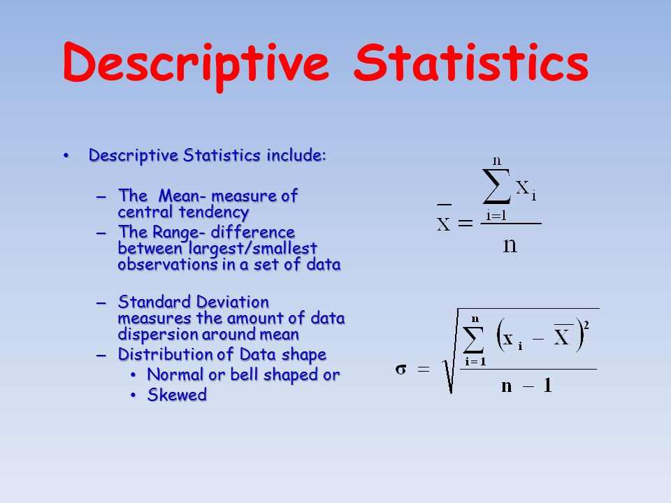 Descriptive Statistics Descriptive Statistics include: Descriptive Statistics include: – The Mean- measure of central tendency – The Range- difference between largest/smallest observations in a set of data – Standard Deviation measures the amount of data dispersion around mean – Distribution of Data shape Normal or bell shaped or Normal or bell shaped or Skewed Skewed
