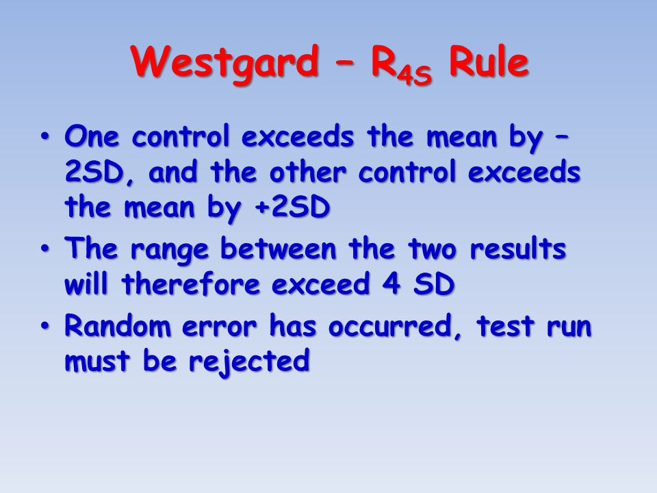 Westgard – R 4S Rule One control exceeds the mean by – 2SD, and the other control exceeds the mean by +2SD One control exceeds the mean by – 2SD, and the other control exceeds the mean by +2SD The range between the two results will therefore exceed 4 SD The range between the two results will therefore exceed 4 SD Random error has occurred, test run must be rejected Random error has occurred, test run must be rejected