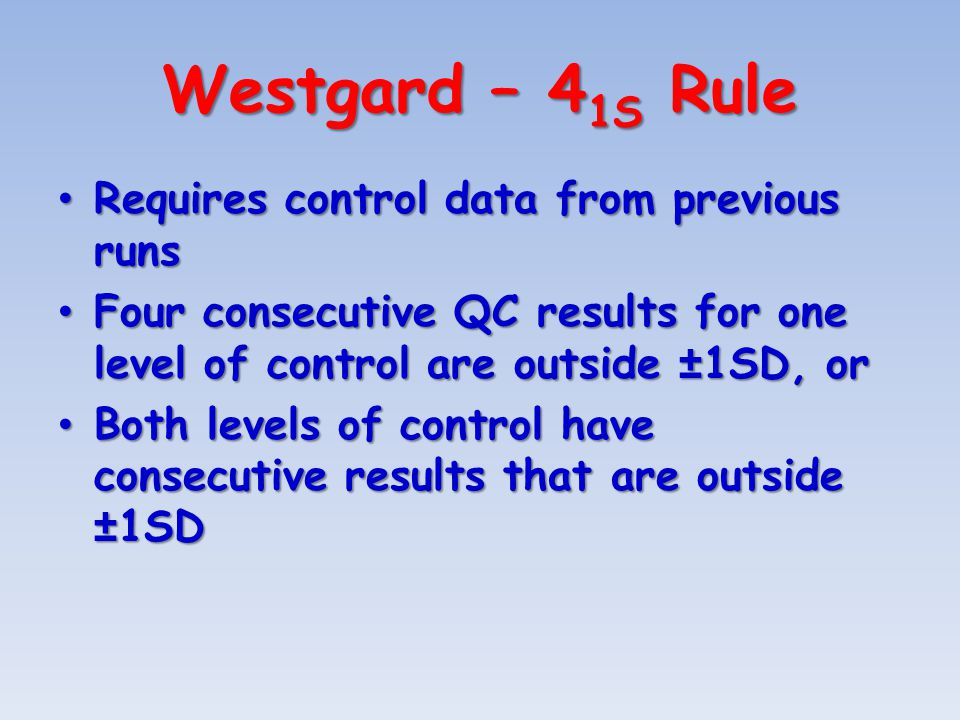 Westgard – 4 1S Rule Requires control data from previous runs Requires control data from previous runs Four consecutive QC results for one level of control are outside ±1SD, or Four consecutive QC results for one level of control are outside ±1SD, or Both levels of control have consecutive results that are outside ±1SD Both levels of control have consecutive results that are outside ±1SD