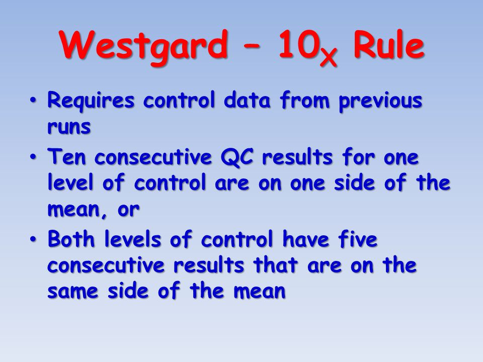 Westgard – 10 X Rule Requires control data from previous runs Requires control data from previous runs Ten consecutive QC results for one level of control are on one side of the mean, or Ten consecutive QC results for one level of control are on one side of the mean, or Both levels of control have five consecutive results that are on the same side of the mean Both levels of control have five consecutive results that are on the same side of the mean
