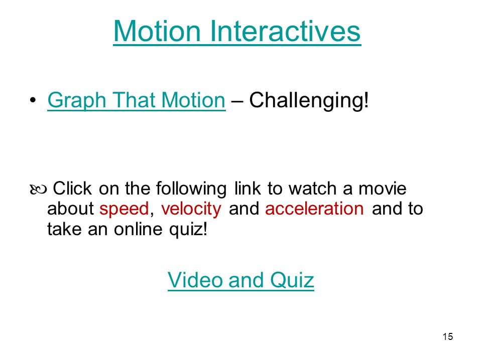 15 Motion Interactives Graph That Motion – Challenging!Graph That Motion Click on the following link to watch a movie about speed, velocity and acceleration and to take an online quiz.