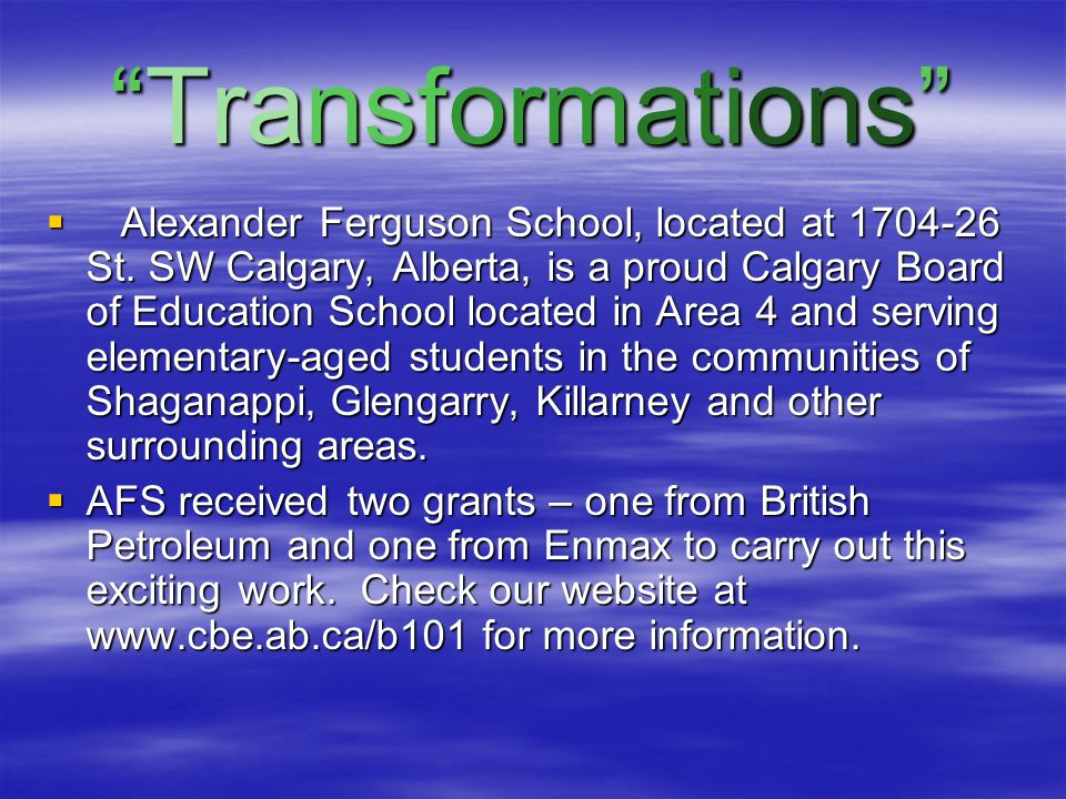 Transformations is a project designed to  deepen Alexander Ferguson School's students' understanding of energy and energy use in Alberta;  transform our school library into a place of wonder and inspiration;  have each grade will visit with an expert from Alberta's energy sector to discover the variety of energy sources used and produced in our province, and  facilitate students working with writers/composers from our artist roster as well as local song writers and musicians, to compile a country and western CD based on the information gained from their research.