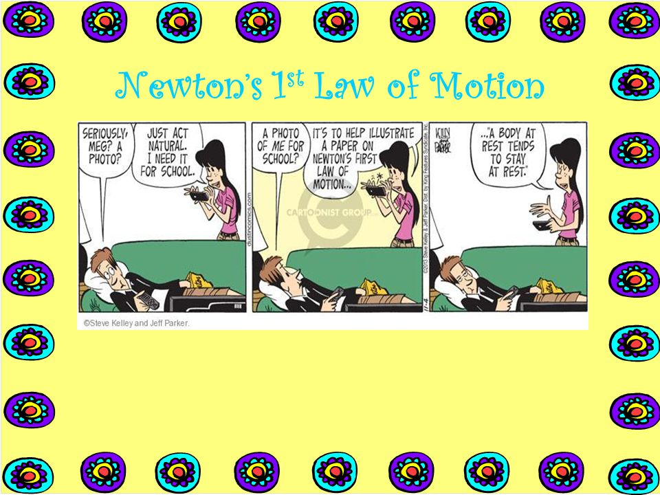 Newton's 1 st Law of Motion An object in motion tends to stay in motion and an object at rest tends to stay at rest, unless the object is acted upon b