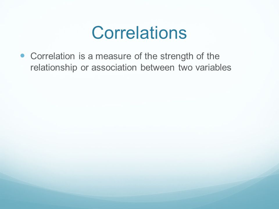 Correlations Correlation is a measure of the strength of the relationship or association between two variables