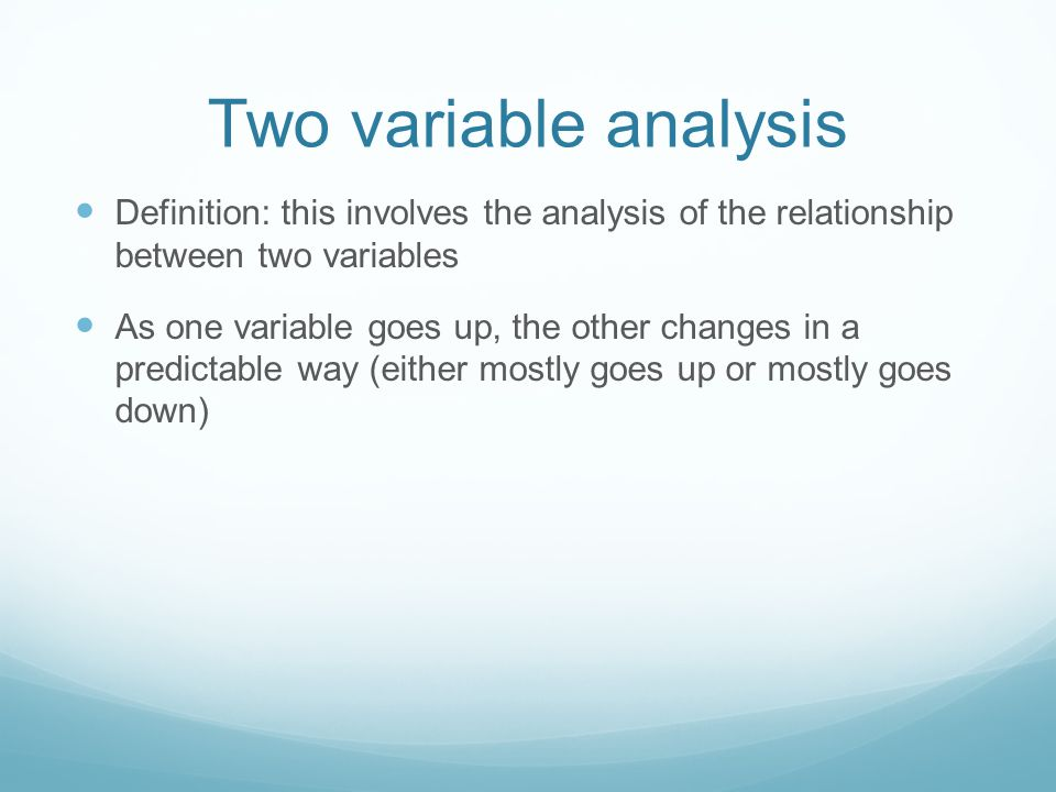 Two variable analysis Definition: this involves the analysis of the relationship between two variables As one variable goes up, the other changes in a