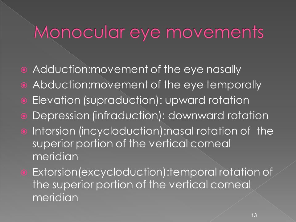  Adduction:movement of the eye nasally  Abduction:movement of the eye temporally  Elevation (supraduction): upward rotation  Depression (infraduction): downward rotation  Intorsion (incycloduction):nasal rotation of the superior portion of the vertical corneal meridian  Extorsion(excycloduction):temporal rotation of the superior portion of the vertical corneal meridian 13