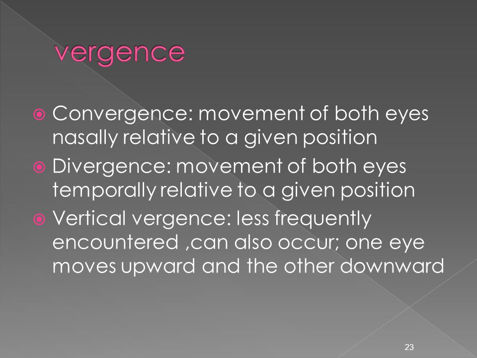  Convergence: movement of both eyes nasally relative to a given position  Divergence: movement of both eyes temporally relative to a given position  Vertical vergence: less frequently encountered,can also occur; one eye moves upward and the other downward 23