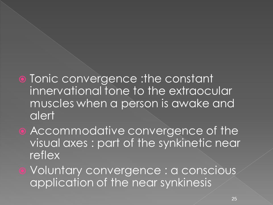  Tonic convergence :the constant innervational tone to the extraocular muscles when a person is awake and alert  Accommodative convergence of the visual axes : part of the synkinetic near reflex  Voluntary convergence : a conscious application of the near synkinesis 25