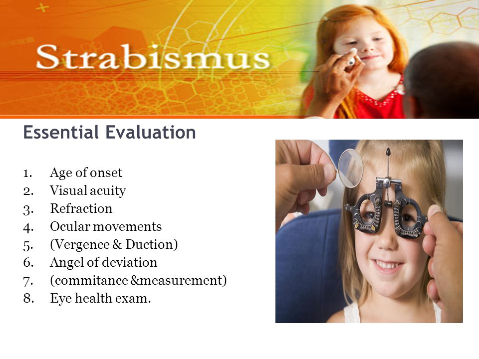 Essential Evaluation 1.Age of onset 2.Visual acuity 3.Refraction 4.Ocular movements 5.(Vergence & Duction) 6.Angel of deviation 7.(commitance &measurement) 8.Eye health exam.