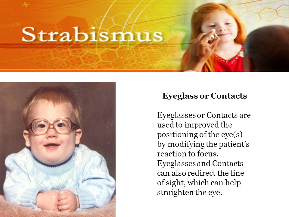 Eyeglass or Contacts Eyeglasses or Contacts are used to improved the positioning of the eye(s) by modifying the patient's reaction to focus.