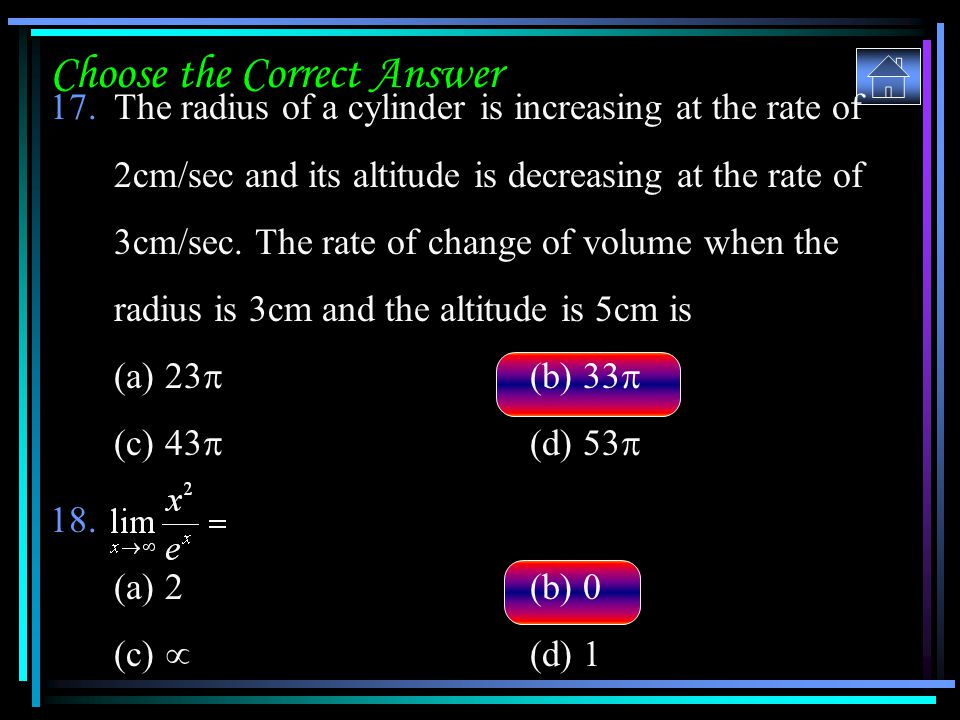 Choose the Correct Answer 17.The radius of a cylinder is increasing at the rate of 2cm/sec and its altitude is decreasing at the rate of 3cm/sec. The