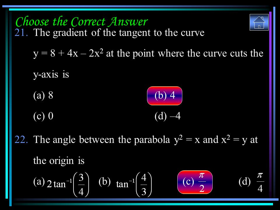 Choose the Correct Answer 21.The gradient of the tangent to the curve y = 8 + 4x – 2x 2 at the point where the curve cuts the y-axis is (a) 8(b) 4 (c)