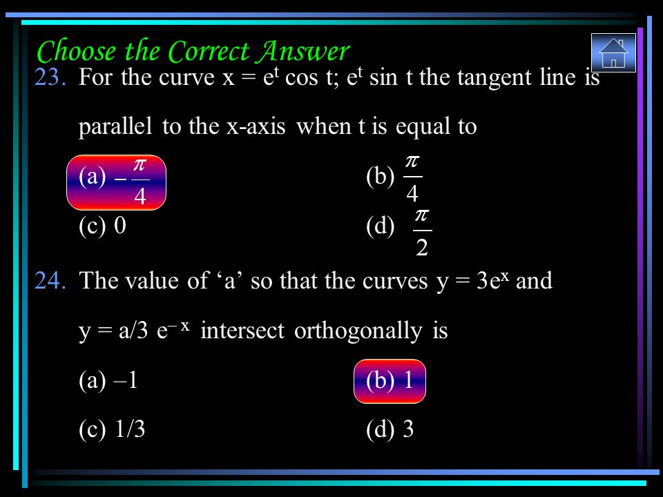 Choose the Correct Answer 23.For the curve x = e t cos t; e t sin t the tangent line is parallel to the x-axis when t is equal to (a) (b) (c) 0(d) 24.