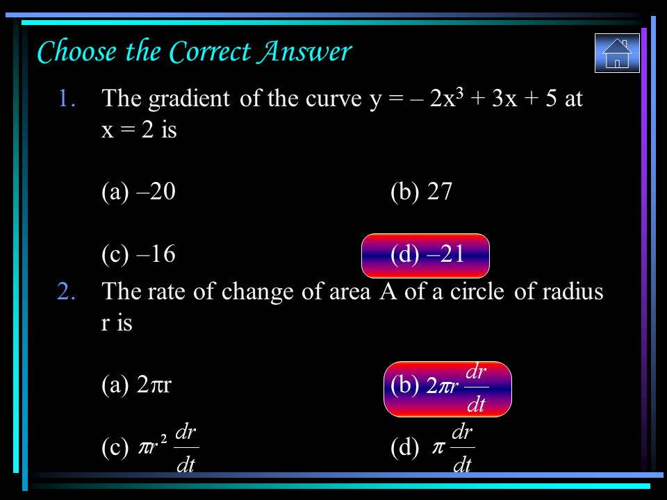 Choose the Correct Answer 1.The gradient of the curve y = – 2x 3 + 3x + 5 at x = 2 is (a) –20 (b) 27 (c) –16 (d) –21 2.The rate of change of area A of