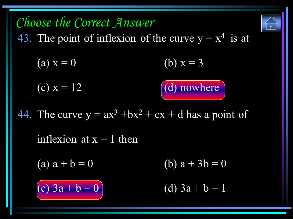 Choose the Correct Answer 43.The point of inflexion of the curve y = x 4 is at (a) x = 0(b) x = 3 (c) x = 12 (d) nowhere 44.The curve y = ax 3 +bx 2 +
