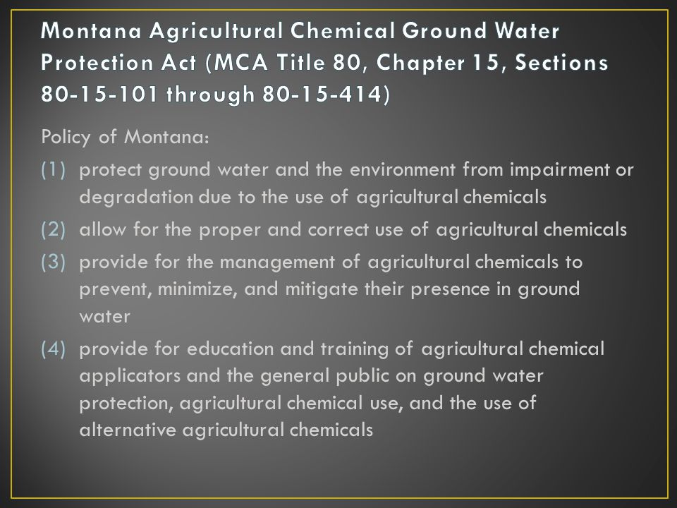 Policy of Montana: (1)protect ground water and the environment from impairment or degradation due to the use of agricultural chemicals (2)allow for th