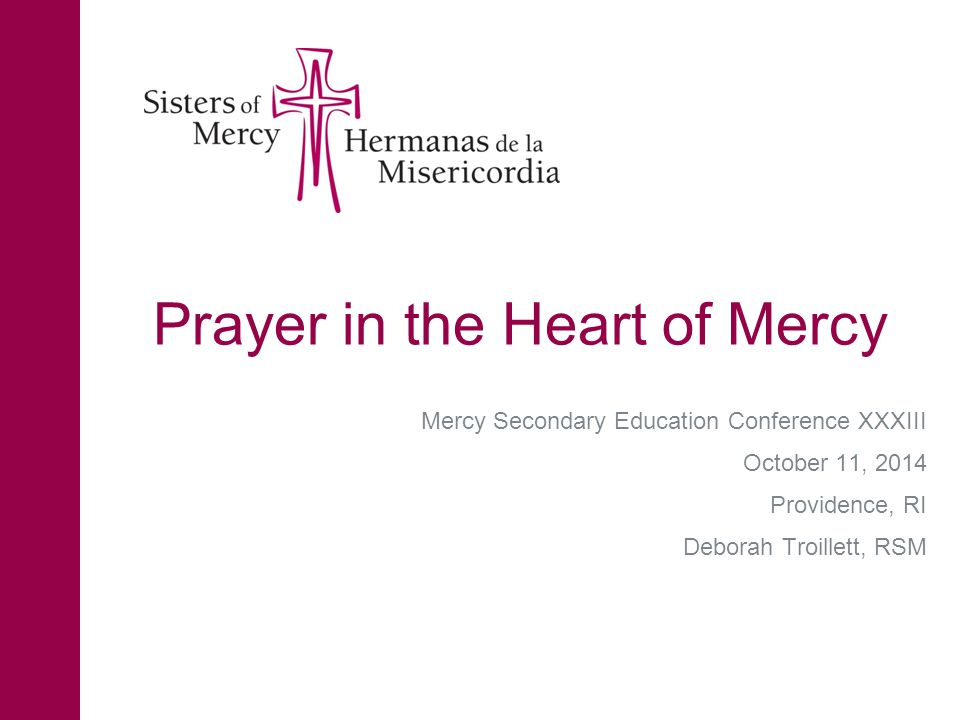 Prayer in the Heart of Mercy Mercy Secondary Education Conference XXXIII October 11, 2014 Providence, RI Deborah Troillett, RSM