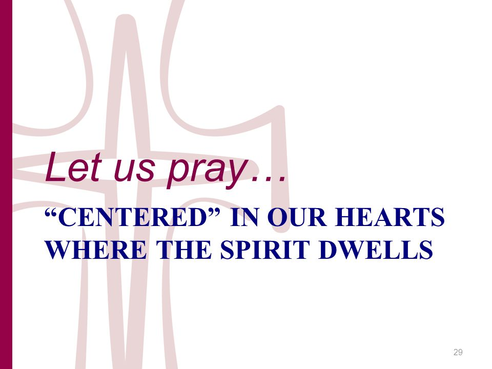 CENTERED IN OUR HEARTS WHERE THE SPIRIT DWELLS Let us pray… 29