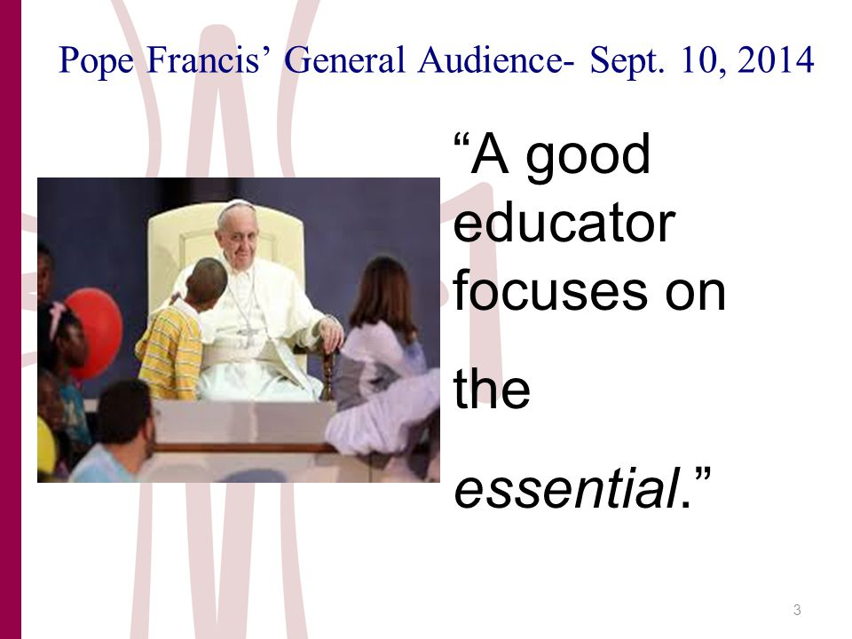 Pope Francis' General Audience- Sept. 10, 2014 A good educator focuses on the essential. 3