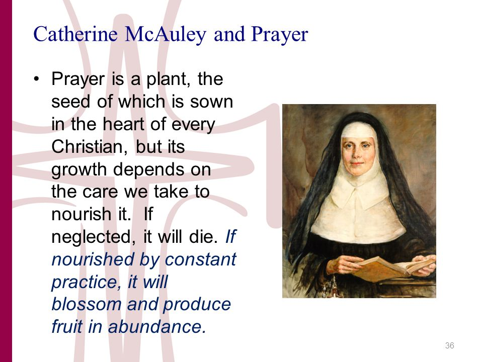 Catherine McAuley and Prayer Prayer is a plant, the seed of which is sown in the heart of every Christian, but its growth depends on the care we take to nourish it.