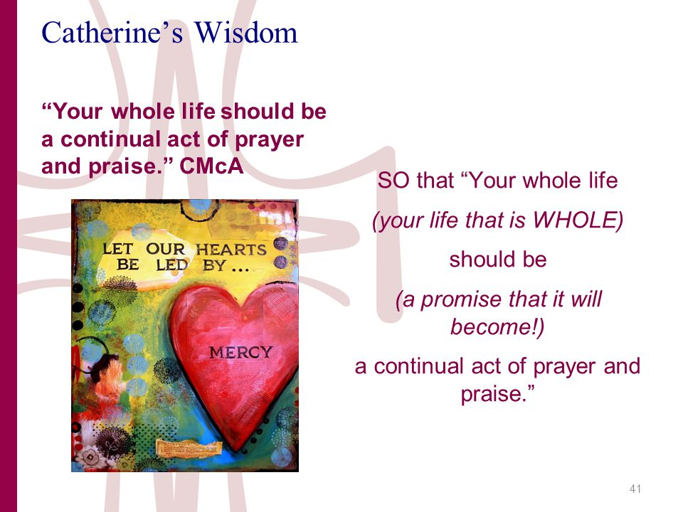 Catherine's Wisdom Your whole life should be a continual act of prayer and praise. CMcA SO that Your whole life (your life that is WHOLE) should be (a promise that it will become!) a continual act of prayer and praise. 41