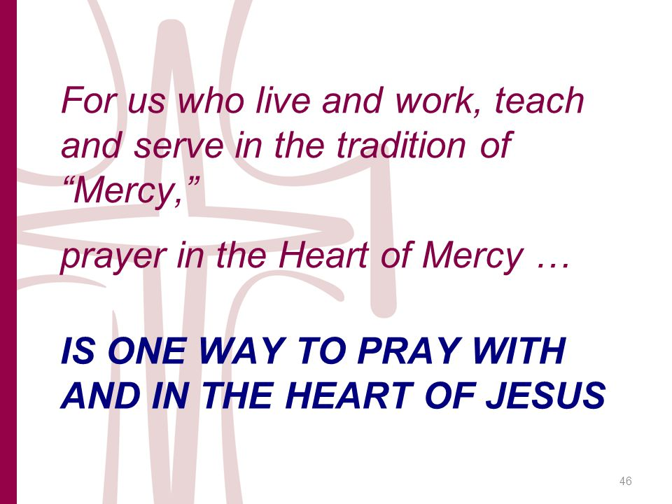 IS ONE WAY TO PRAY WITH AND IN THE HEART OF JESUS For us who live and work, teach and serve in the tradition of Mercy, prayer in the Heart of Mercy … 46