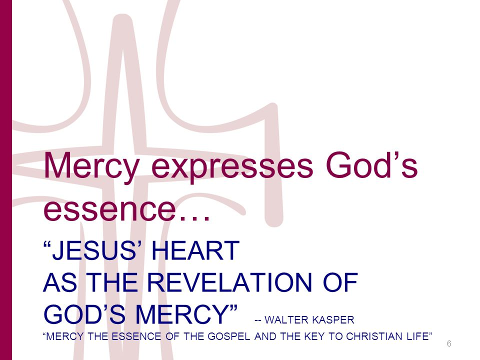 JESUS' HEART AS THE REVELATION OF GOD'S MERCY -- WALTER KASPER MERCY THE ESSENCE OF THE GOSPEL AND THE KEY TO CHRISTIAN LIFE Mercy expresses God's essence… 6