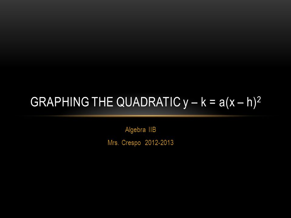 Algebra IIB Mrs. Crespo 2012-2013 GRAPHING THE QUADRATIC y – k = a(x – h) 2