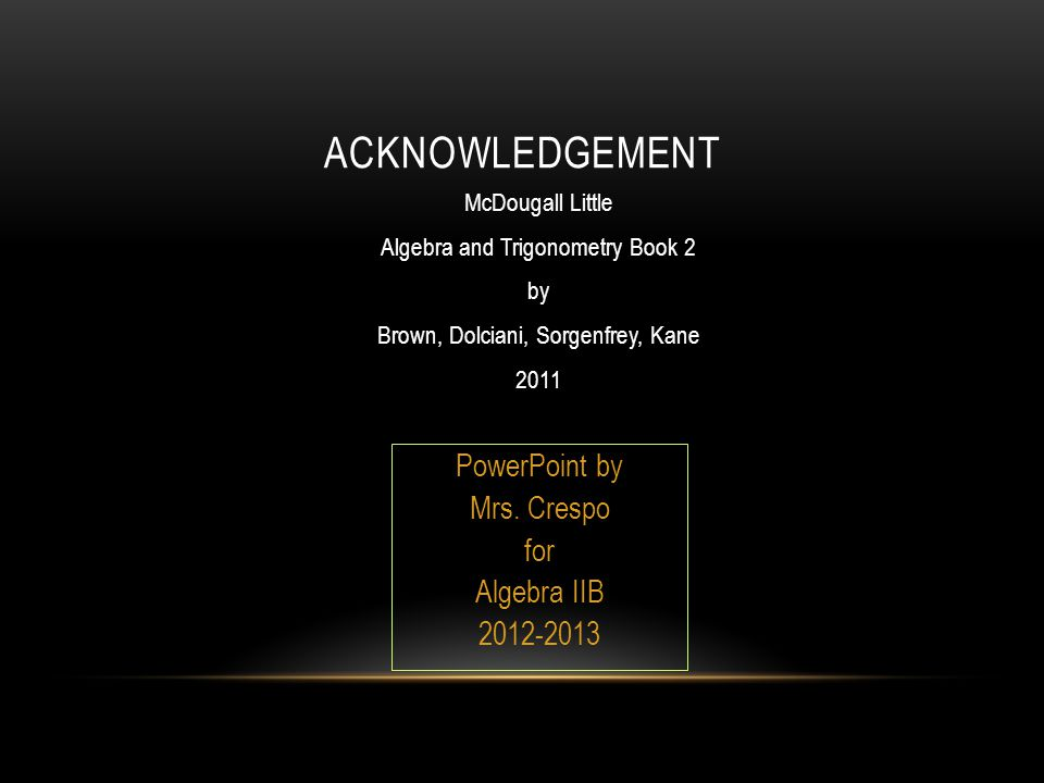 ACKNOWLEDGEMENT McDougall Little Algebra and Trigonometry Book 2 by Brown, Dolciani, Sorgenfrey, Kane 2011 PowerPoint by Mrs.
