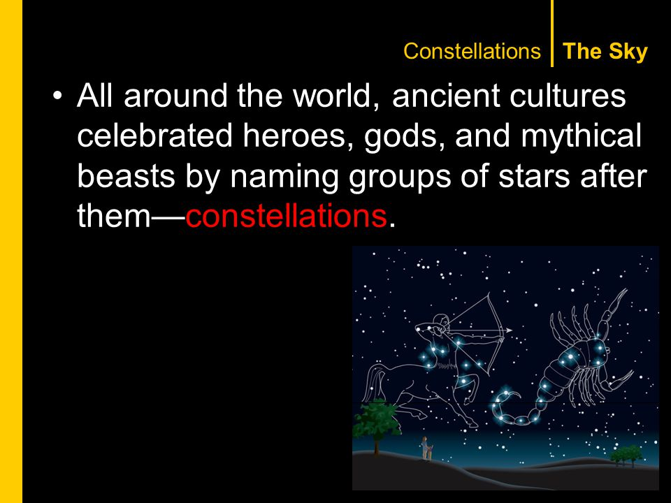 The SkyConstellations All around the world, ancient cultures celebrated heroes, gods, and mythical beasts by naming groups of stars after them—constellations.