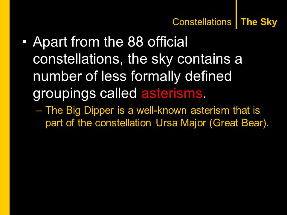The Sky Apart from the 88 official constellations, the sky contains a number of less formally defined groupings called asterisms.