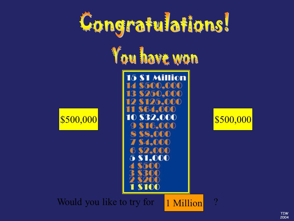 TIW 2004 Would you like to try for $500,000 $250,000