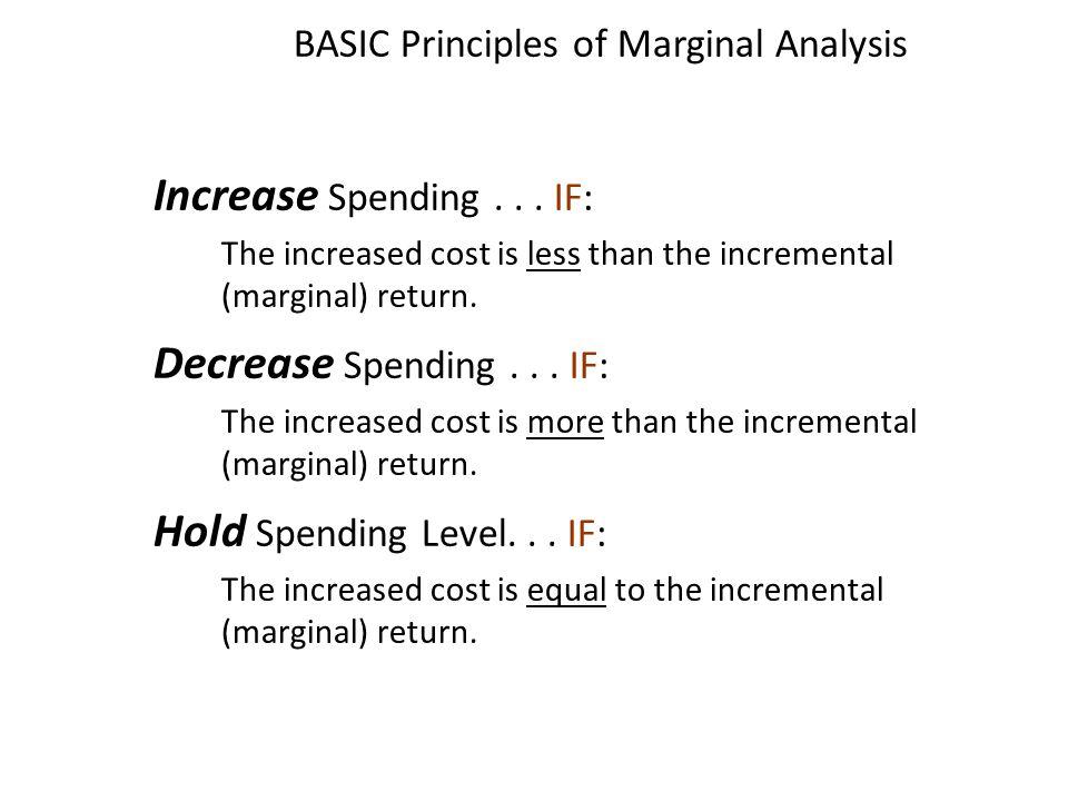 BASIC Principles of Marginal Analysis Increase Increase Spending... IF: The increased cost is less than the incremental (marginal) return. Decrease De