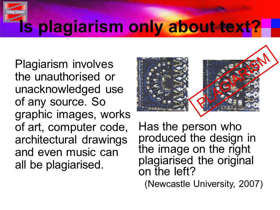 Is plagiarism only about text? Plagiarism involves the unauthorised or unacknowledged use of any source. So graphic images, works of art, computer cod