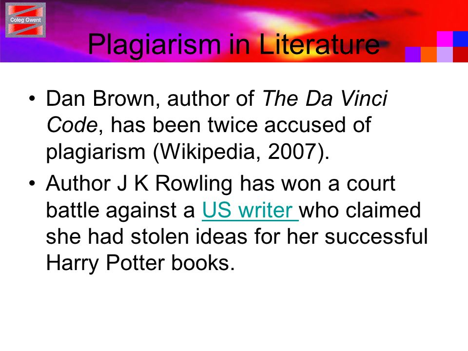 Plagiarism in Literature Dan Brown, author of The Da Vinci Code, has been twice accused of plagiarism (Wikipedia, 2007). Author J K Rowling has won a