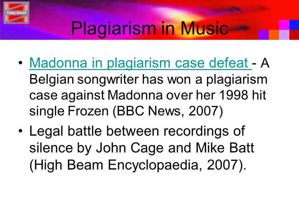 Plagiarism in Music Madonna in plagiarism case defeat - A Belgian songwriter has won a plagiarism case against Madonna over her 1998 hit single Frozen (BBC News, 2007)Madonna in plagiarism case defeat Legal battle between recordings of silence by John Cage and Mike Batt (High Beam Encyclopaedia, 2007).