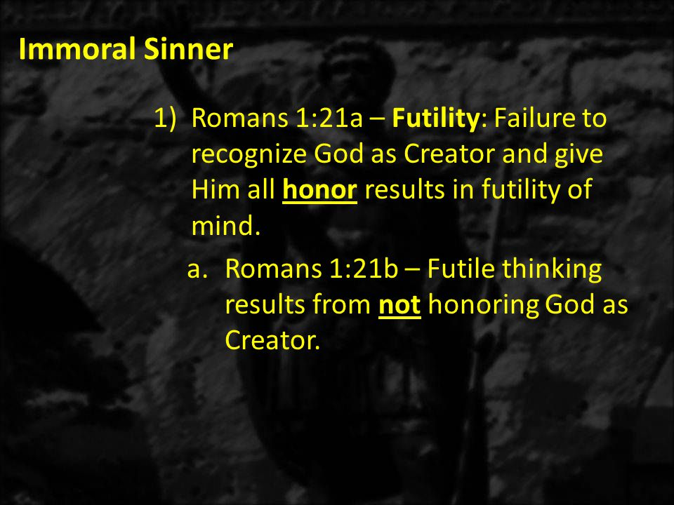 Immoral Sinner 1)Romans 1:21a – Futility: Failure to recognize God as Creator and give Him all honor results in futility of mind.