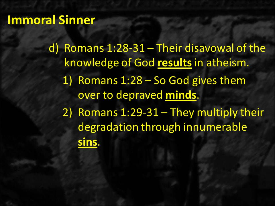 Immoral Sinner d)Romans 1:28-31 – Their disavowal of the knowledge of God results in atheism.