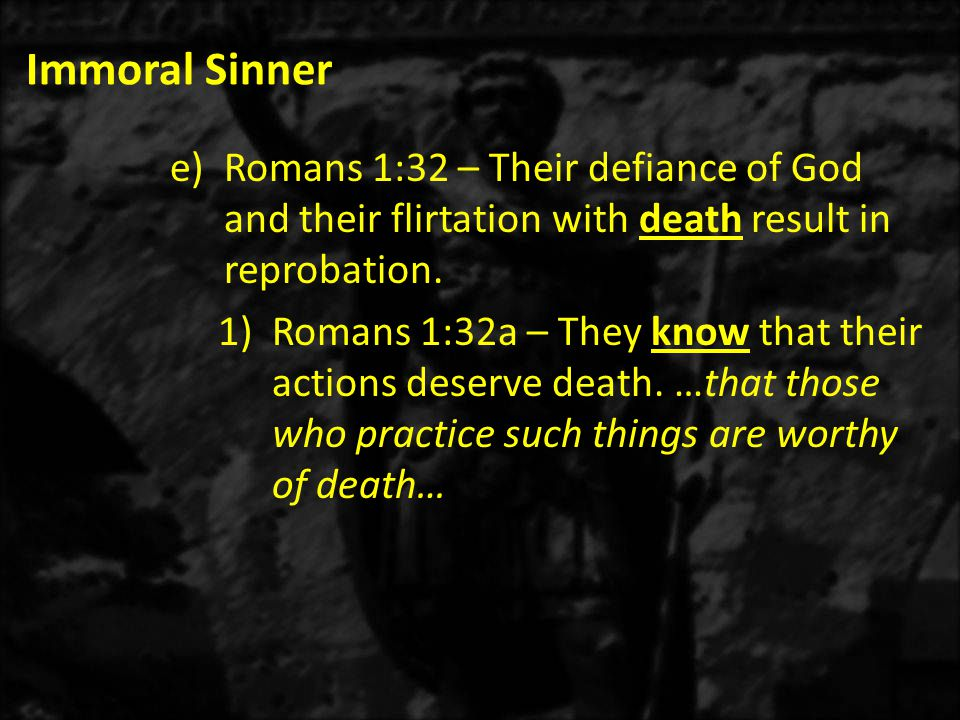 Immoral Sinner e)Romans 1:32 – Their defiance of God and their flirtation with death result in reprobation.