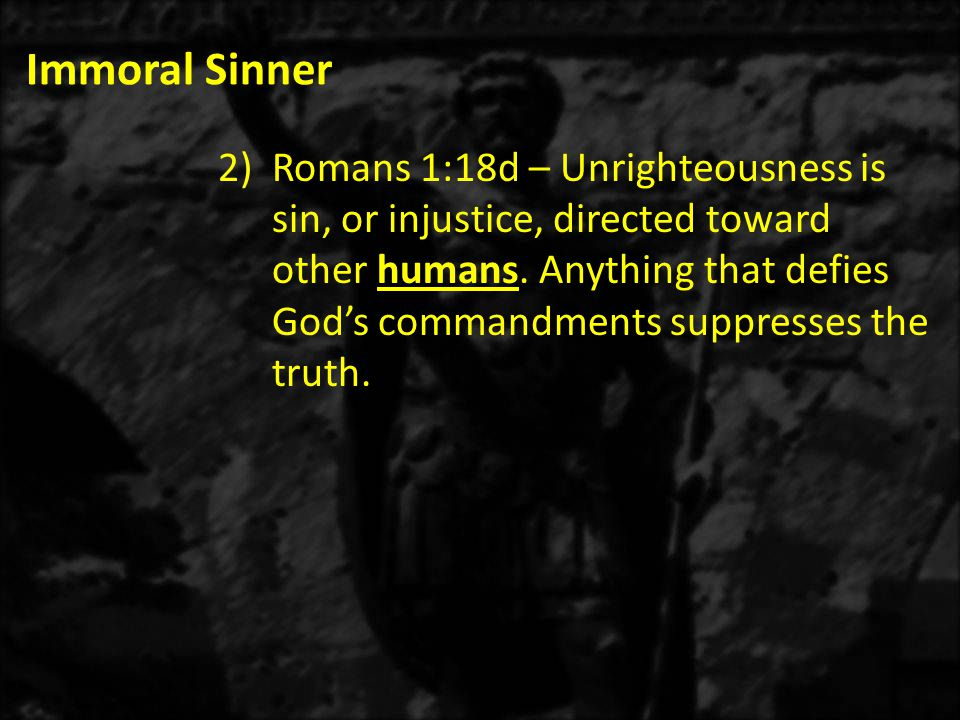 Immoral Sinner 2)Romans 1:18d – Unrighteousness is sin, or injustice, directed toward other humans.