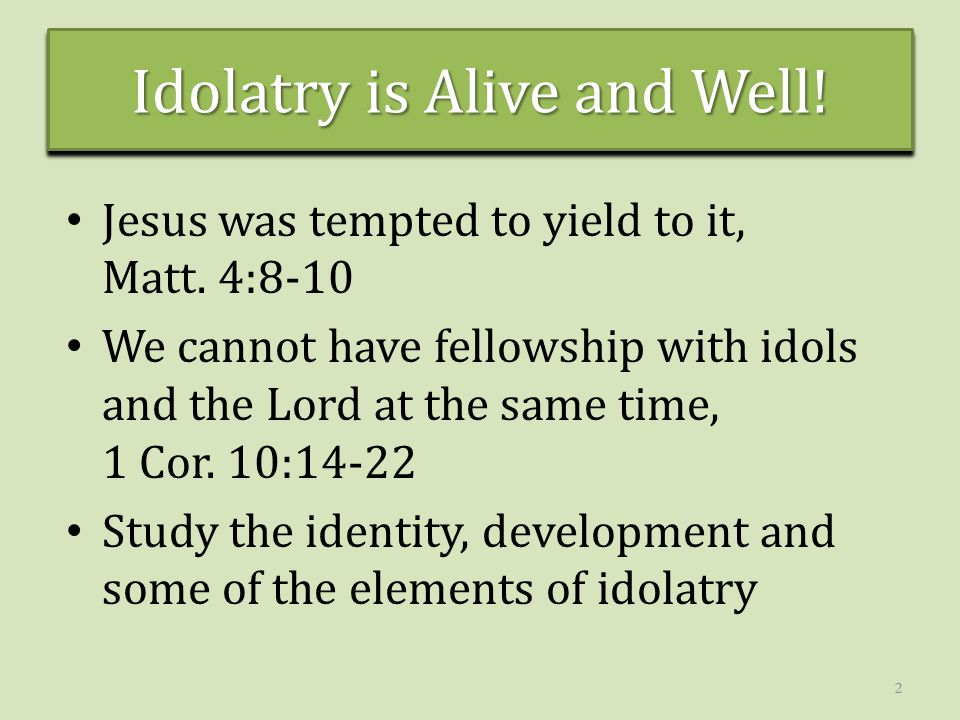 Idolatry is Alive and Well! Jesus was tempted to yield to it, Matt. 4:8-10 We cannot have fellowship with idols and the Lord at the same time, 1 Cor.