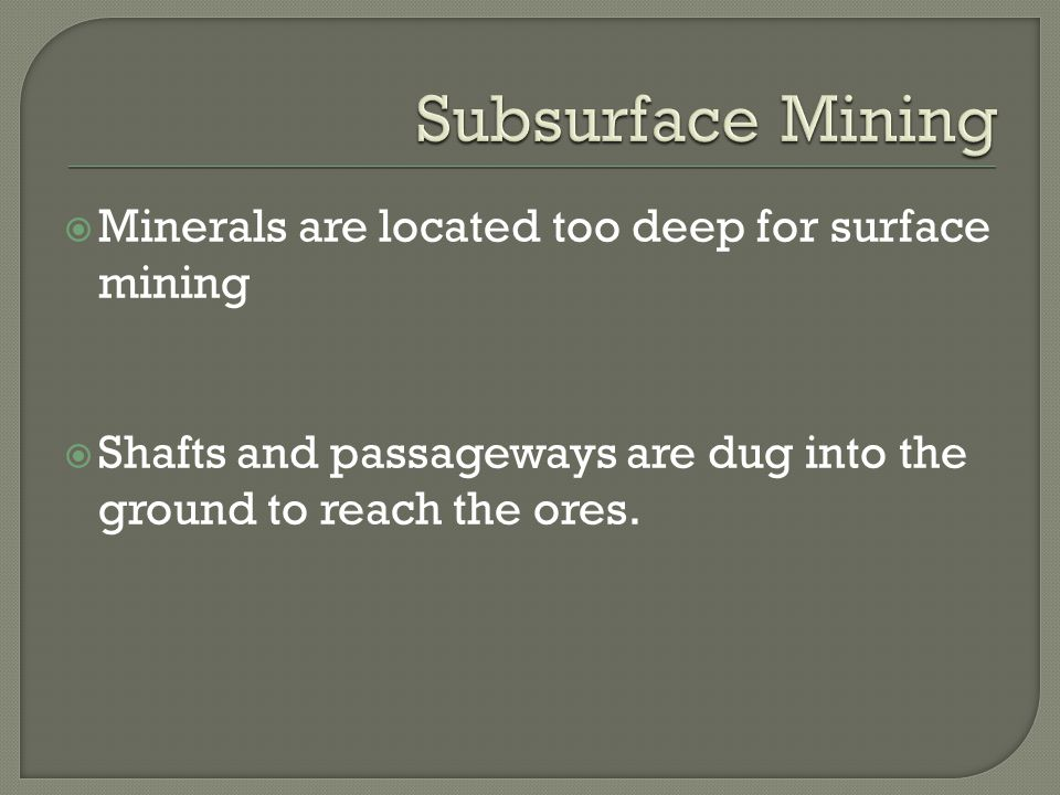  Minerals are located too deep for surface mining  Shafts and passageways are dug into the ground to reach the ores.