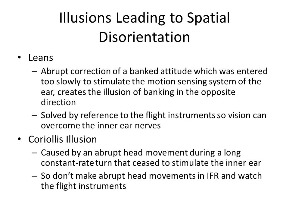 Illusions Leading to Spatial Disorientation Leans – Abrupt correction of a banked attitude which was entered too slowly to stimulate the motion sensin