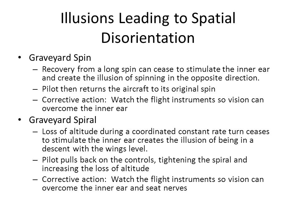 Illusions Leading to Spatial Disorientation Graveyard Spin – Recovery from a long spin can cease to stimulate the inner ear and create the illusion of