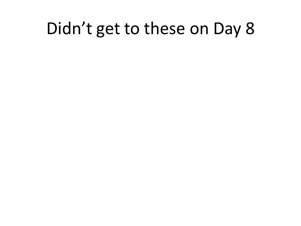 Didn't get to these on Day 8
