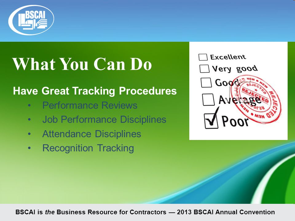 BSCAI is the Business Resource for Contractors — 2013 BSCAI Annual Convention Have Great Tracking Procedures Performance Reviews Job Performance Disciplines Attendance Disciplines Recognition Tracking What You Can Do
