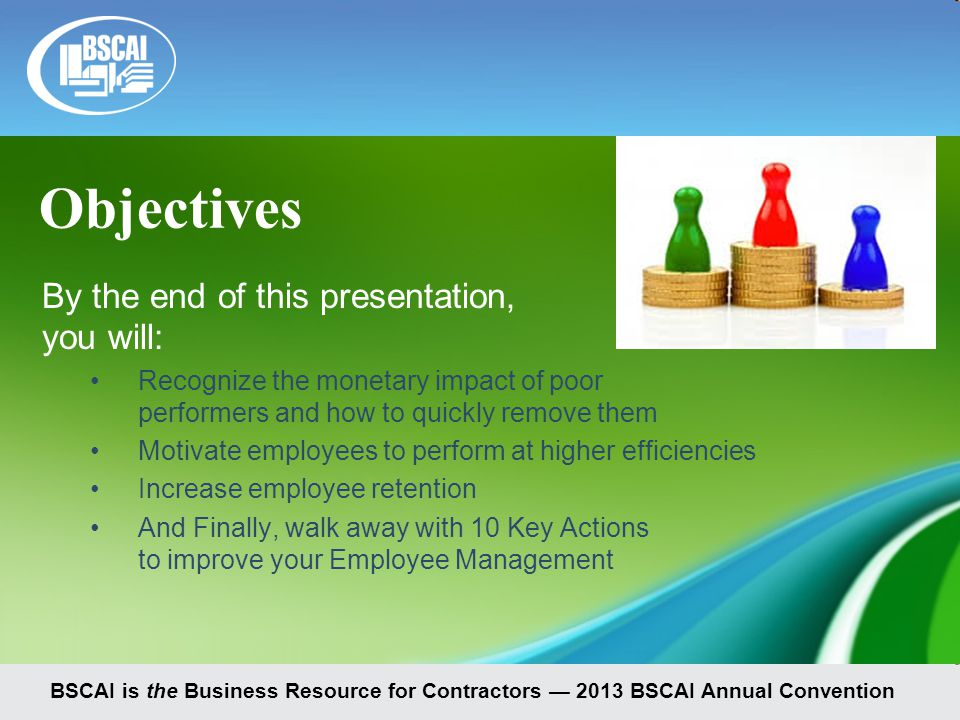 Objectives By the end of this presentation, you will: Recognize the monetary impact of poor performers and how to quickly remove them Motivate employees to perform at higher efficiencies Increase employee retention And Finally, walk away with 10 Key Actions to improve your Employee Management