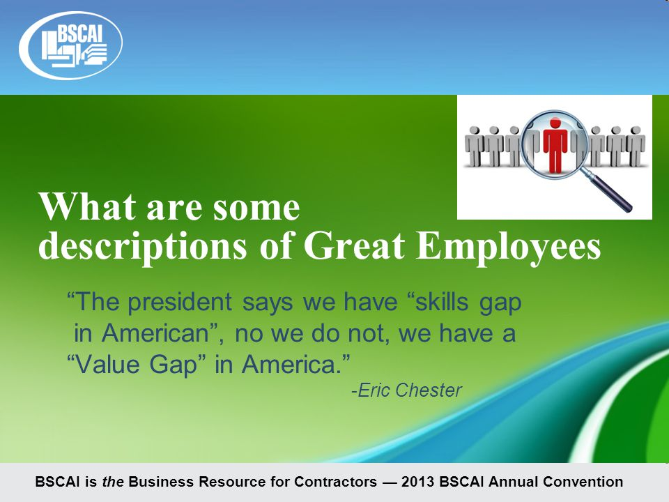 BSCAI is the Business Resource for Contractors — 2013 BSCAI Annual Convention What are some descriptions of Great Employees The president says we have skills gap in American , no we do not, we have a Value Gap in America. -Eric Chester
