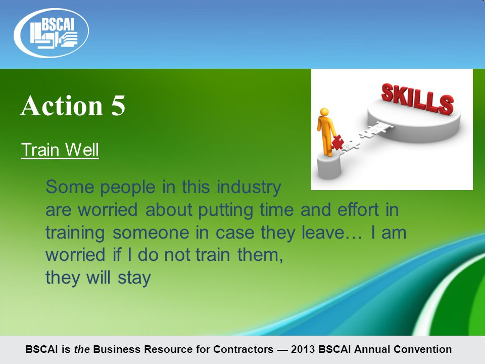 BSCAI is the Business Resource for Contractors — 2013 BSCAI Annual Convention Train Well Some people in this industry are worried about putting time and effort in training someone in case they leave… I am worried if I do not train them, they will stay Action 5